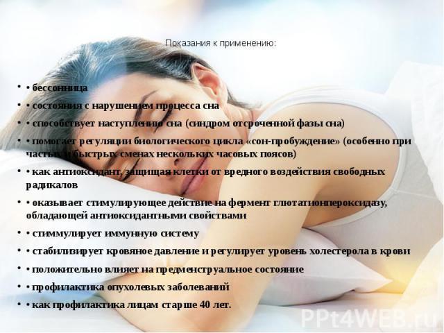 Показания к применению: • бессонница • состояния с нарушением процесса сна • способствует наступлению сна (синдром отсроченной фазы сна) • помогает регуляции биологического цикла «сон-пробуждение» (особенно при частых и быстрых сменах нескольких час…