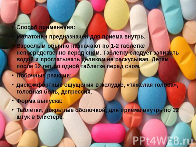 Способ применения: Мелатонин предназначен для приема внутрь. Взрослым обычно назначают по 1-2 таблетке непосредственно перед сном. Таблетку следует запивать водой и проглатывать целиком не раскусывая. Детям после 12 лет по одной таблетке перед сном.…