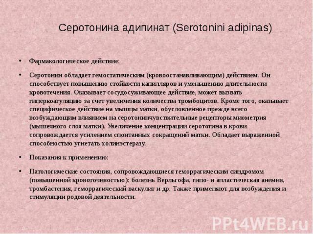 Серотонина адипинат (Serotonini adipinas) Фармакологическое действие: Серотонин обладает гемостатическим (кровоостанавливающим) действием. Он способствует повышению стойкости капилляров и уменьшению длительности кровотечения. Оказывает сосудосуживаю…