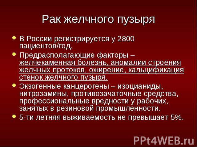 В России регистрируется у 2800 пациентов/год. В России регистрируется у 2800 пациентов/год. Предрасполагающие факторы – желчекаменная болезнь, аномалии строения желчных протоков, ожирение, кальцификация стенок желчного пузыря. Экзогенные канцерогены…