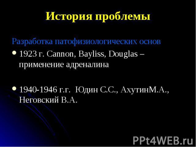 Разработка патофизиологических основ Разработка патофизиологических основ 1923 г. Cannon, Bayliss, Douglas – применение адреналина 1940-1946 г.г. Юдин С.С., АхутинМ.А., Неговский В.А.