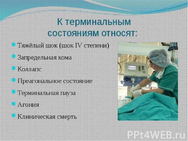 К терминальным состояниям относят: Тяжёлый шок (шок IV степени) Запредельная кома Коллапс Преагональное состояние Терминальная пауза Агония Клиническая смерть