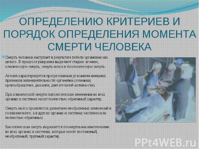 ОПРЕДЕЛЕНИЮ КРИТЕРИЕВ И ПОРЯДОК ОПРЕДЕЛЕНИЯ МОМЕНТА СМЕРТИ ЧЕЛОВЕКА Смерть человека наступает в результате гибели организма как целого. В процессе умирания выделяют стадии: агонию, клиническую смерть, смерть мозга и биологическую смерть. Агония хара…