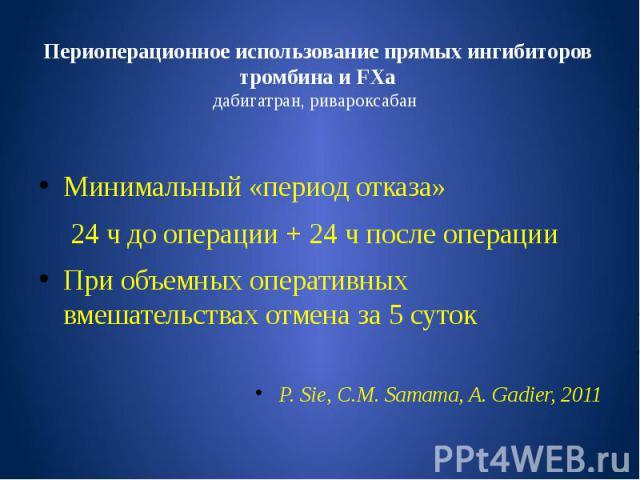 Периоперационное использование прямых ингибиторов тромбина и FХa дабигатран, ривароксабан Минимальный «период отказа» 24 ч до операции + 24 ч после операции При объемных оперативных вмешательствах отмена за 5 суток P. Sie, C.M. Samama, A. Gadier, 2011