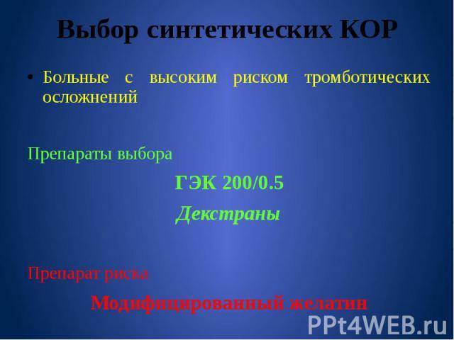 Выбор синтетических КОР Больные с высоким риском тромботических осложнений Препараты выбора ГЭК 200/0.5 Декстраны Препарат риска Модифицированный желатин