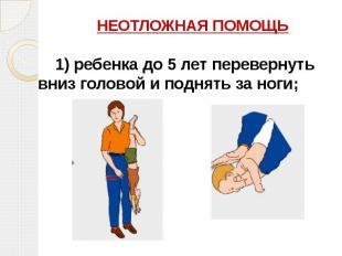 НЕОТЛОЖНАЯ ПОМОЩЬ НЕОТЛОЖНАЯ ПОМОЩЬ 1)ребенка до 5 лет перевернуть вниз го