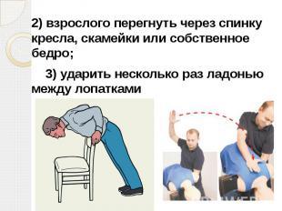 2)взрослого перегнуть через спинку кресла, скамейки или собственное бедро;