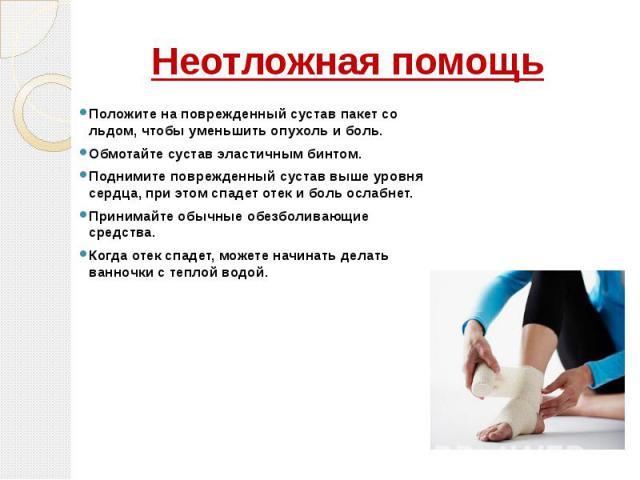 Неотложная помощь Положите на поврежденный сустав пакет со льдом, чтобы уменьшить опухоль и боль. Обмотайте сустав эластичным бинтом. Поднимите поврежденный сустав выше уровня сердца, при этом спадет отек и боль ослабнет. Принимайте обычные обезболи…