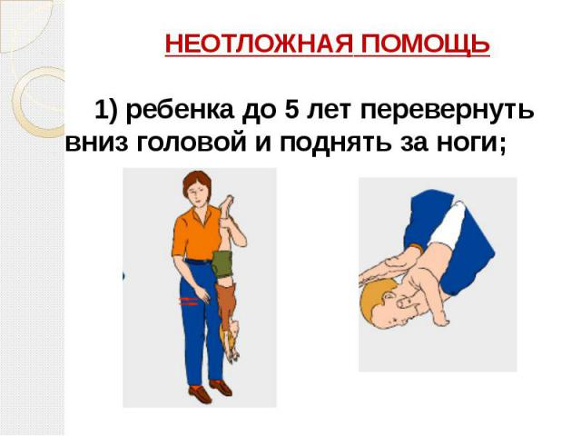 НЕОТЛОЖНАЯ ПОМОЩЬ НЕОТЛОЖНАЯ ПОМОЩЬ 1)ребенка до 5 лет перевернуть вниз головой и поднять за ноги;