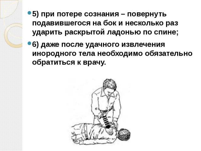 5)при потере сознания – повернуть подавившегося на бок и несколько раз ударить раскрытой ладонью по спине; 5)при потере сознания – повернуть подавившегося на бок и несколько раз ударить раскрытой ладонью по спине; 6)даже после удач…