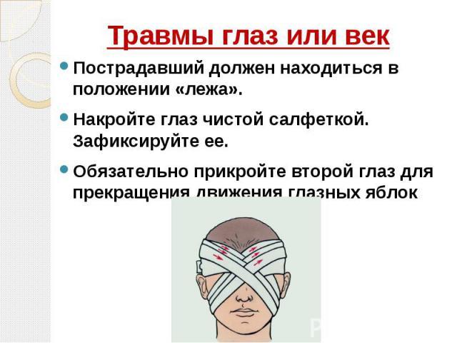 Травмы глаз или век Пострадавший должен находиться в положении «лежа». Накройте глаз чистой салфеткой. Зафиксируйте ее. Обязательно прикройте второй глаз для прекращения движения глазных яблок