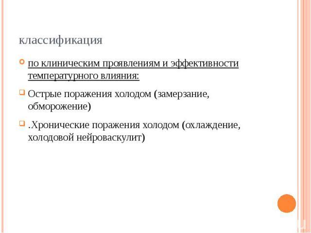классификация по клиническим проявлениям и эффективности температурного влияния: Острые поражения холодом (замерзание, обморожение) .Хронические поражения холодом (охлаждение, холодовой нейроваскулит)