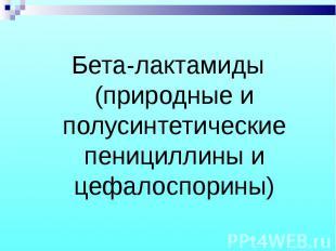 Бета-лактамиды (природные и полусинтетические пенициллины и цефалоспорины) Бета-