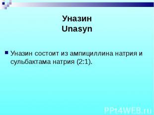 Уназин состоит из ампициллина натрия и сульбактама натрия (2:1). Уназин состоит