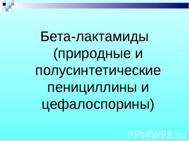 Бета-лактамиды (природные и полусинтетические пенициллины и цефалоспорины) Бета-лактамиды (природные и полусинтетические пенициллины и цефалоспорины)