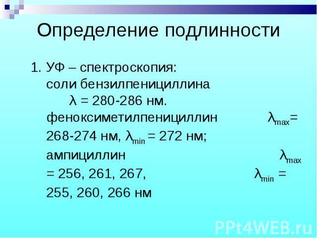 1. УФ – спектроскопия: соли бензилпенициллина λ = 280-286 нм. феноксиметилпенициллин λmax= 268-274 нм, λmin = 272 нм; ампициллин λmax = 256, 261, 267, λmin = 255, 260, 266 нм 1. УФ – спектроскопия: соли бензилпенициллина λ = 280-286 нм. феноксиметил…