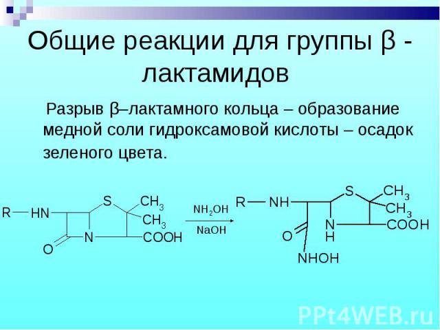 Разрыв β–лактамного кольца – образование медной соли гидроксамовой кислоты – осадок зеленого цвета. Разрыв β–лактамного кольца – образование медной соли гидроксамовой кислоты – осадок зеленого цвета.