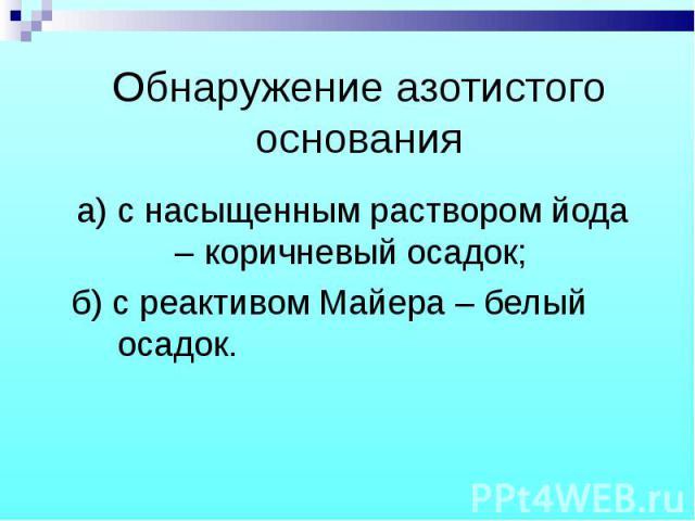 а) с насыщенным раствором йода – коричневый осадок; а) с насыщенным раствором йода – коричневый осадок; б) с реактивом Майера – белый осадок.
