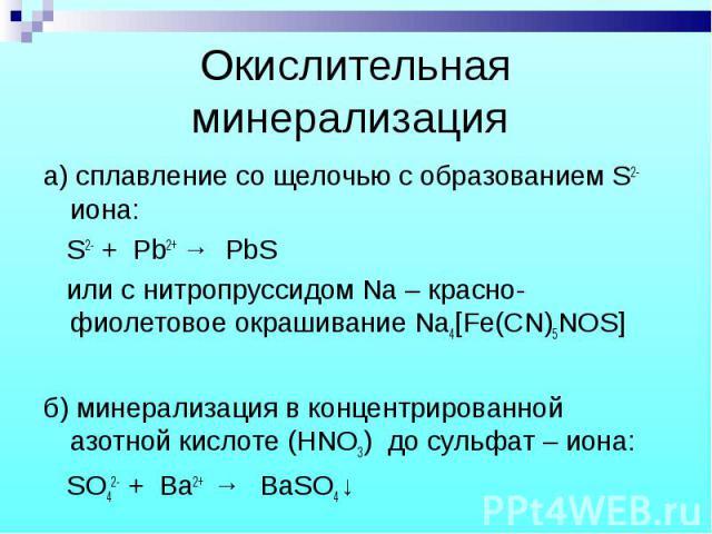 а) сплавление со щелочью с образованием S2- иона: а) сплавление со щелочью с образованием S2- иона: S2- + Pb2+ → PbS или с нитропруссидом Na – красно-фиолетовое окрашивание Na4[Fe(CN)5NOS] б) минерализация в концентрированной азотной кислоте (HNO3) …