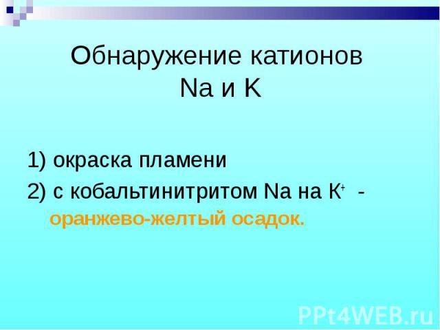 1) окраска пламени 1) окраска пламени 2) с кобальтинитритом Na на К+ - оранжево-желтый осадок.