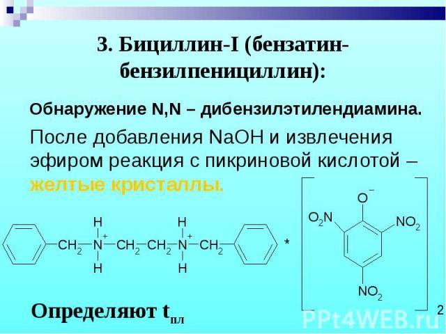 Обнаружение N,N – дибензилэтилендиамина. Обнаружение N,N – дибензилэтилендиамина. После добавления NaOH и извлечения эфиром реакция с пикриновой кислотой – желтые кристаллы.