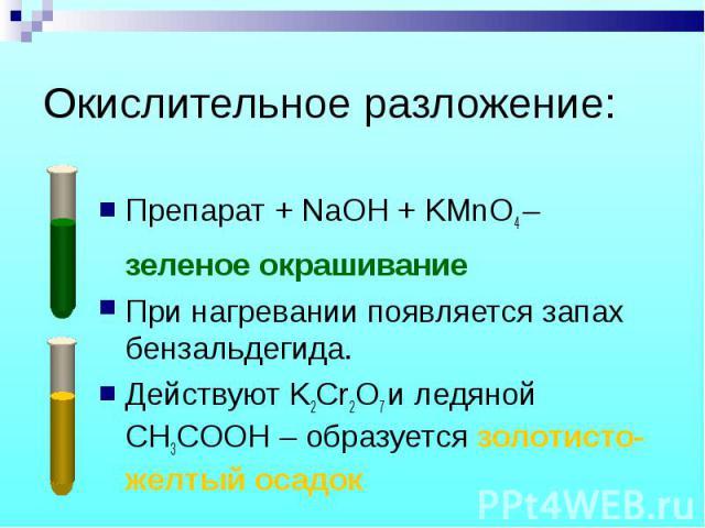 Препарат + NaOH + KMnO4 – Препарат + NaOH + KMnO4 – зеленое окрашивание При нагревании появляется запах бензальдегида. Действуют K2Cr2O7 и ледяной CH3COOH – образуется золотисто-желтый осадок
