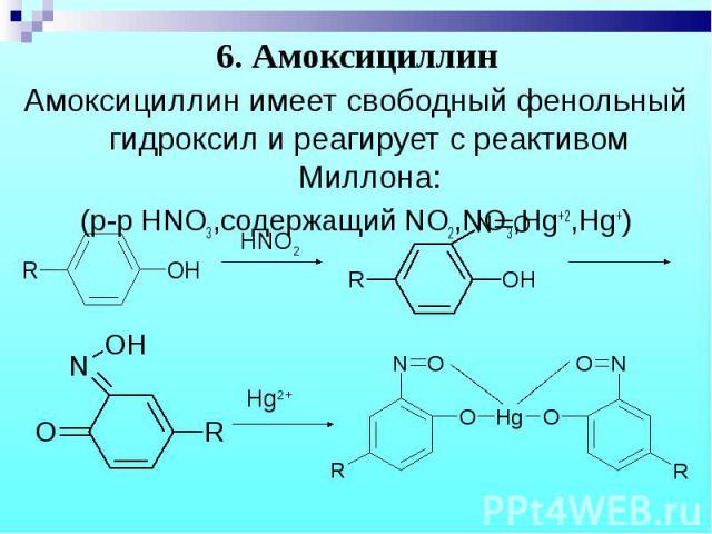 Амоксициллин имеет свободный фенольный гидроксил и реагирует с реактивом Миллона: Амоксициллин имеет свободный фенольный гидроксил и реагирует с реактивом Миллона: (р-р HNO3,содержащий NO2,NO3,Hg+2,Hg+)