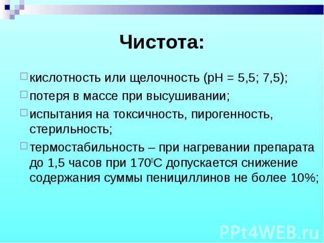 кислотность или щелочность (рН = 5,5; 7,5); кислотность или щелочность (рН = 5,5; 7,5); потеря в массе при высушивании; испытания на токсичность, пирогенность, стерильность; термостабильность – при нагревании препарата до 1,5 часов при 1700С допуска…