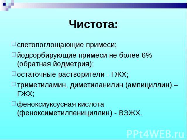 светопоглощающие примеси; светопоглощающие примеси; йодсорбирующие примеси не более 6% (обратная йодметрия); остаточные растворители - ГЖХ; триметиламин, диметиланилин (ампициллин) – ГЖХ; феноксиуксусная кислота (феноксиметилпенициллин) - ВЭЖХ.