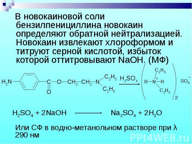 В новокаиновой соли бензилпенициллина новокаин определяют обратной нейтрализацией. Новокаин извлекают хлороформом и титруют серной кислотой, избыток которой оттитровывают NaOH. (МФ) В новокаиновой соли бензилпенициллина новокаин определяют обратной …