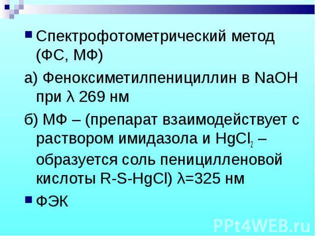 Спектрофотометрический метод (ФС, МФ) Спектрофотометрический метод (ФС, МФ) а) Феноксиметилпенициллин в NaOH при λ 269 нм б) МФ – (препарат взаимодействует с раствором имидазола и HgCl2 – образуется соль пеницилленовой кислоты R-S-HgCl) λ=325 нм ФЭК