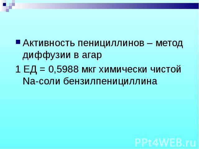 Активность пенициллинов – метод диффузии в агар Активность пенициллинов – метод диффузии в агар 1 ЕД = 0,5988 мкг химически чистой Na-соли бензилпенициллина