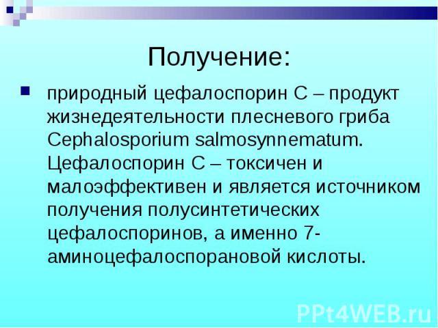 природный цефалоспорин С – продукт жизнедеятельности плесневого гриба Cephalosporium salmosynnematum. Цефалоспорин С – токсичен и малоэффективен и является источником получения полусинтетических цефалоспоринов, а именно 7- аминоцефалоспорановой кисл…