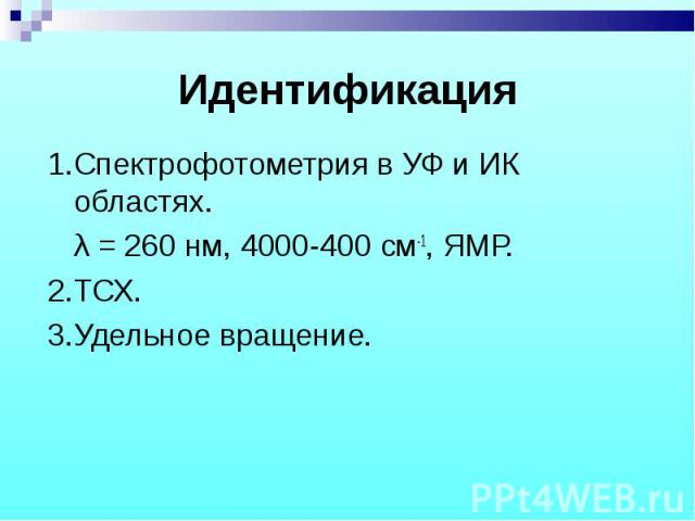 1.Спектрофотометрия в УФ и ИК областях. 1.Спектрофотометрия в УФ и ИК областях. λ = 260 нм, 4000-400 см-1, ЯМР. 2.ТСХ. 3.Удельное вращение.