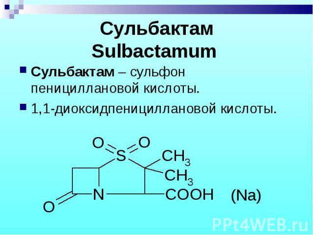 Сульбактам – сульфон пенициллановой кислоты. Сульбактам – сульфон пенициллановой кислоты. 1,1-диоксидпенициллановой кислоты.