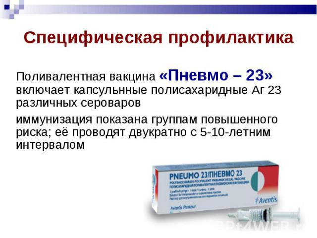 Поливалентная вакцина «Пневмо – 23» включает капсульнные полисахаридные Аг 23 различных сероваров иммунизация показана группам повышенного риска; её проводят двукратно с 5-10-летним интервалом