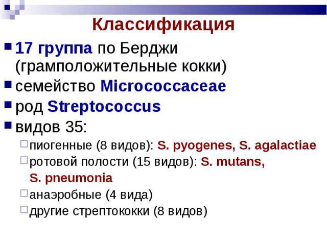 17 группа по Берджи (грамположительные кокки) 17 группа по Берджи (грамположительные кокки) семейство Microсоссасеае род Streptococcus видов 35: пиогенные (8 видов): S. pyogenes, S. agalactiae ротовой полости (15 видов): S. mutans, S. pneumonia анаэ…