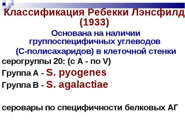 Основана на наличии группоспецифичных углеводов Основана на наличии группоспецифичных углеводов (С-полисахаридов) в клеточной стенки серогруппы 20: (с А - по V) Группа А - S. pyogenes Группа В - S. agalactiae серовары по специфичности белковых АГ