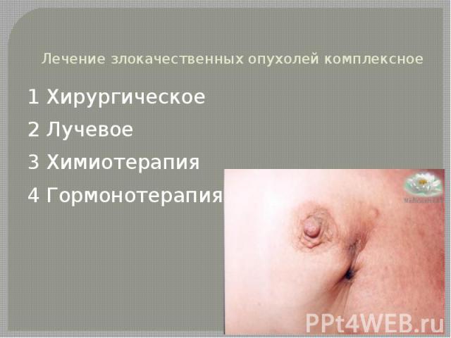 Лечение злокачественных опухолей комплексное 1 Хирургическое 2 Лучевое 3 Химиотерапия 4 Гормонотерапия
