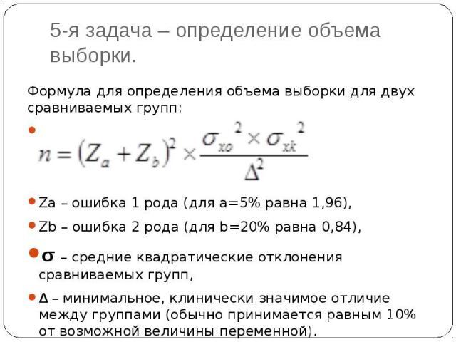 5-я задача – определение объема выборки. Формула для определения объема выборки для двух сравниваемых групп: Za – ошибка 1 рода (для а=5% равна 1,96), Zb – ошибка 2 рода (для b=20% равна 0,84), σ – средние квадратические отклонения сравниваемых груп…
