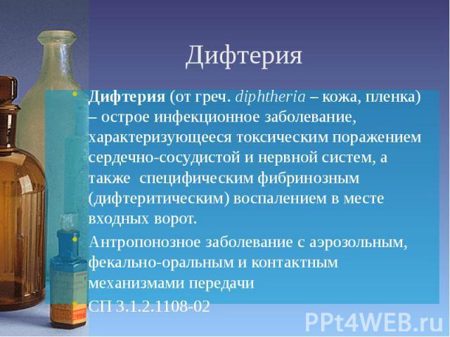 Дифтерия Дифтерия (от греч. diphtheria – кожа, пленка) – острое инфекционное заболевание, характеризующееся токсическим поражением сердечно-сосудистой и нервной систем, а также специфическим фибринозным (дифтеритическим) воспалением в месте входных …