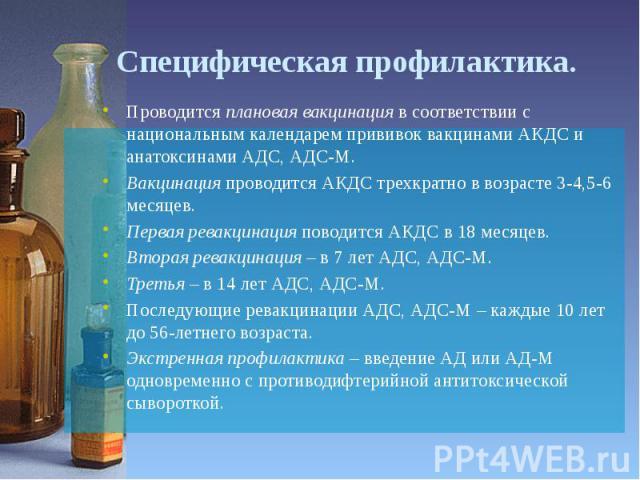 Специфическая профилактика. Проводится плановая вакцинация в соответствии с национальным календарем прививок вакцинами АКДС и анатоксинами АДС, АДС-М. Вакцинация проводится АКДС трехкратно в возрасте 3-4,5-6 месяцев. Первая ревакцинация поводится АК…