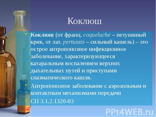 Коклюш Коклюш (от франц. coqueluche – петушиный крик, от лат. pertussis – сильный кашель) – это острое антропонозное инфекционное заболевание, характеризующееся катаральным воспалением верхних дыхательных путей и приступами спазматического кашля. Ан…