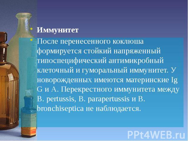 Иммунитет Иммунитет После перенесенного коклюша формируется стойкий напряженный типоспецифический антимикробный клеточный и гуморальный иммунитет. У новорожденных имеются материнские Ig G и А. Перекрестного иммунитета между B. pertussis, B. parapert…