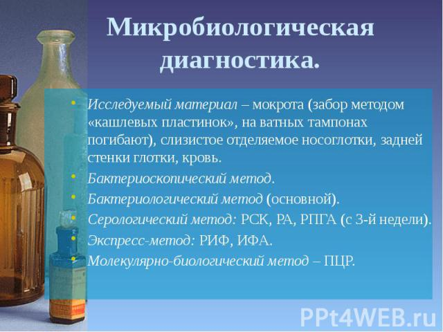 Микробиологическая диагностика. Исследуемый материал – мокрота (забор методом «кашлевых пластинок», на ватных тампонах погибают), слизистое отделяемое носоглотки, задней стенки глотки, кровь. Бактериоскопический метод. Бактериологический метод (осно…
