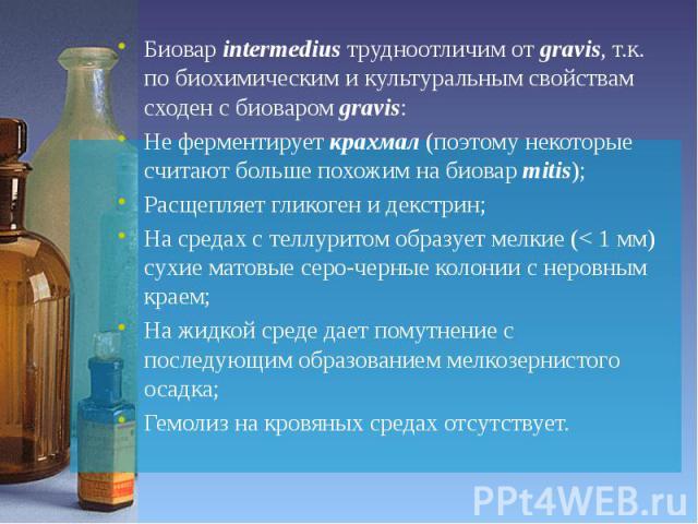 Биовар intermedius трудноотличим от gravis, т.к. по биохимическим и культуральным свойствам сходен с биоваром gravis: Биовар intermedius трудноотличим от gravis, т.к. по биохимическим и культуральным свойствам сходен с биоваром gravis: Не ферментиру…