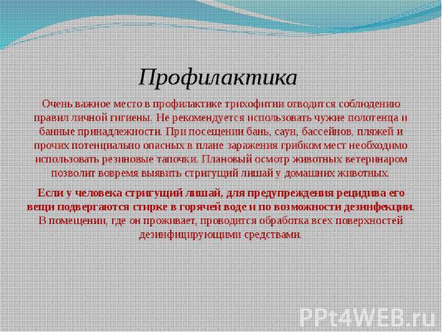 Профилактика Очень важное место в профилактике трихофитии отводится соблюдению правил личной гигиены. Не рекомендуется использовать чужие полотенца и банные принадлежности. При посещении бань, саун, бассейнов, пляжей и прочих потенциально опасных в …