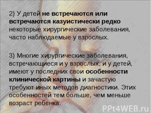 2) У детей не встречаются или встречаются казуистически редко некоторые хирургич