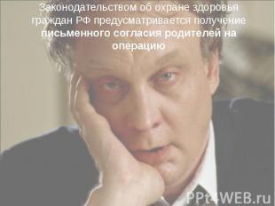 Законодательством об охране здоровья граждан РФ предусматривается получение пись