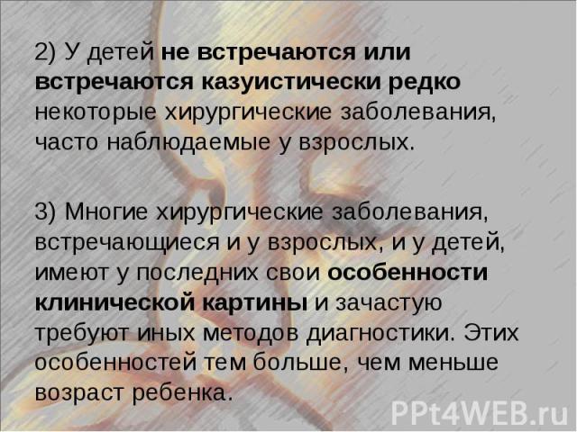 2) У детей не встречаются или встречаются казуистически редко некоторые хирургические заболевания, часто наблюдаемые у взрослых. 2) У детей не встречаются или встречаются казуистически редко некоторые хирургические заболевания, часто наблюдаемые у в…
